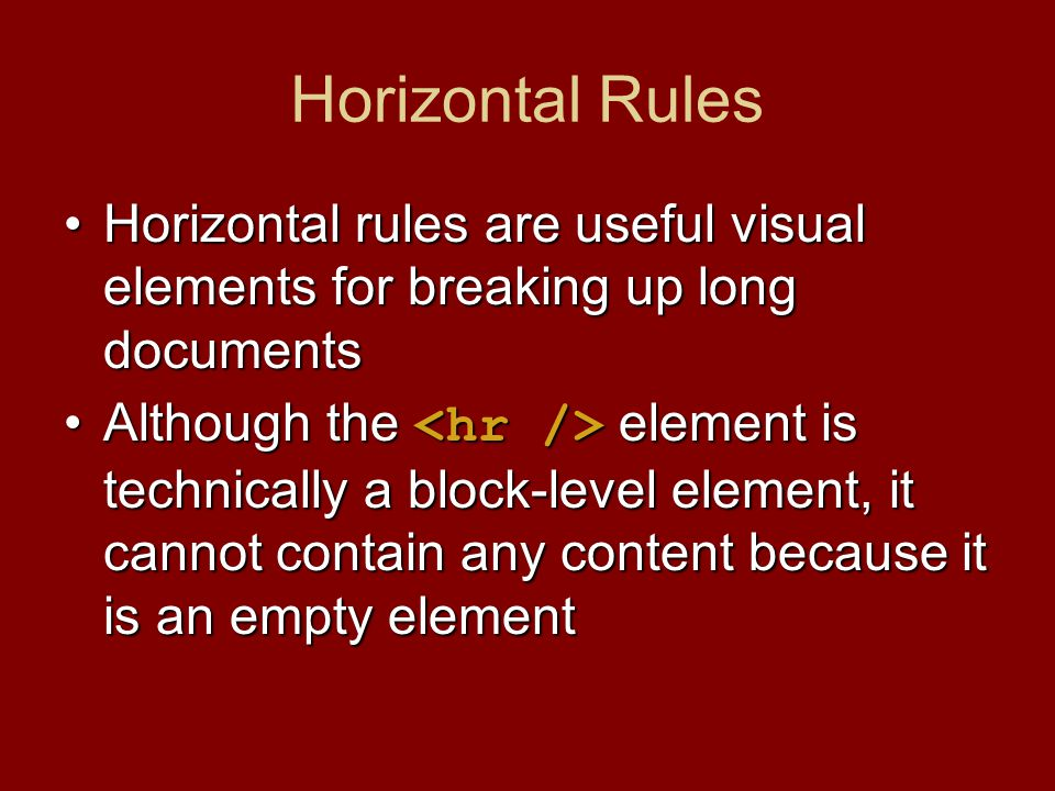 Horizontal Rules Horizontal rules are useful visual elements for breaking up long documentsHorizontal rules are useful visual elements for breaking up long documents Although the element is technically a block-level element, it cannot contain any content because it is an empty elementAlthough the element is technically a block-level element, it cannot contain any content because it is an empty element