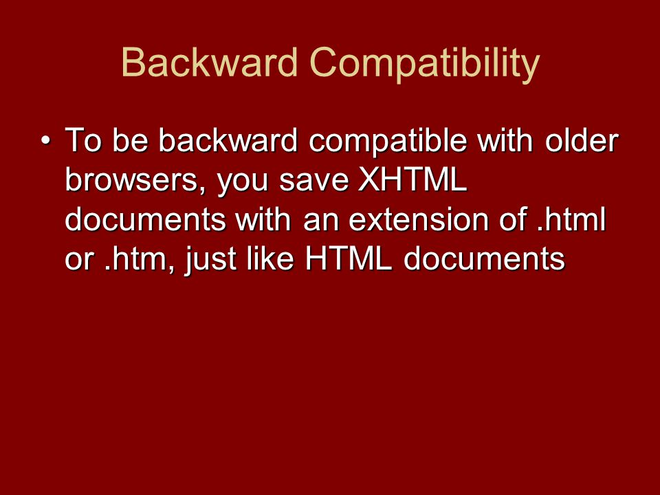 Backward Compatibility To be backward compatible with older browsers, you save XHTML documents with an extension of.html or.htm, just like HTML docume