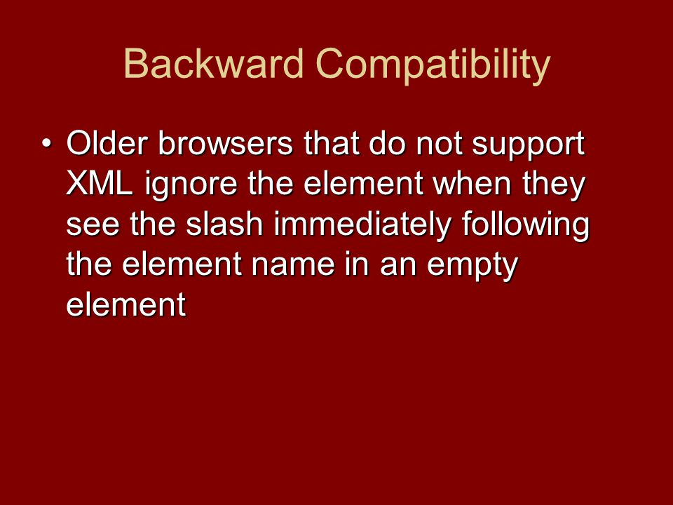 Backward Compatibility Older browsers that do not support XML ignore the element when they see the slash immediately following the element name in an