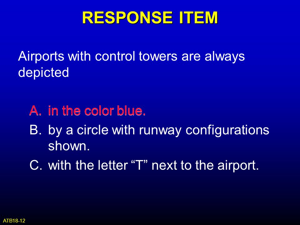 RESPONSE ITEM Airports with control towers are always depicted A.in the color blue. B.by a circle with runway configurations shown. C.with the letter