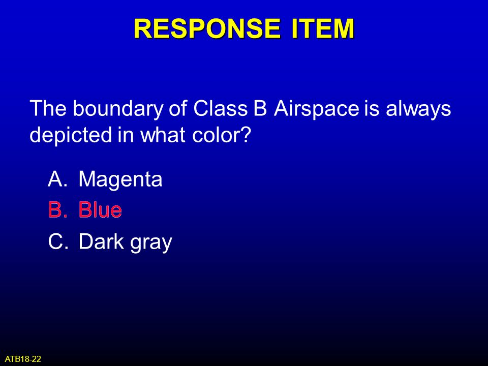 RESPONSE ITEM The boundary of Class B Airspace is always depicted in what color? A.Magenta B.Blue C.Dark gray B.Blue ATB18-22