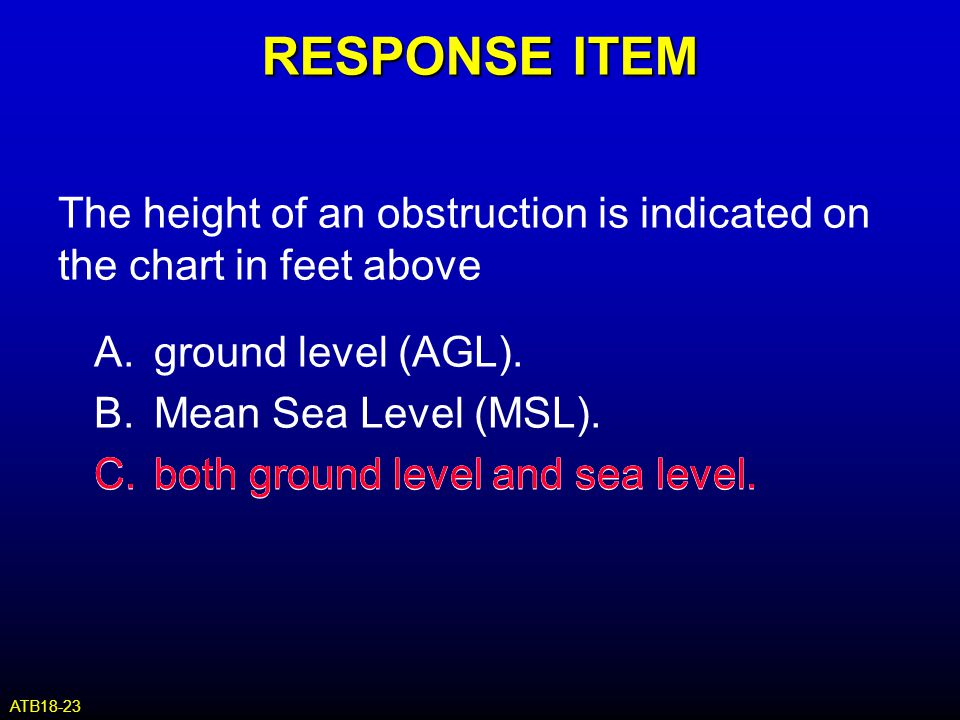 RESPONSE ITEM The height of an obstruction is indicated on the chart in feet above A.ground level (AGL). B.Mean Sea Level (MSL). C.both ground level a