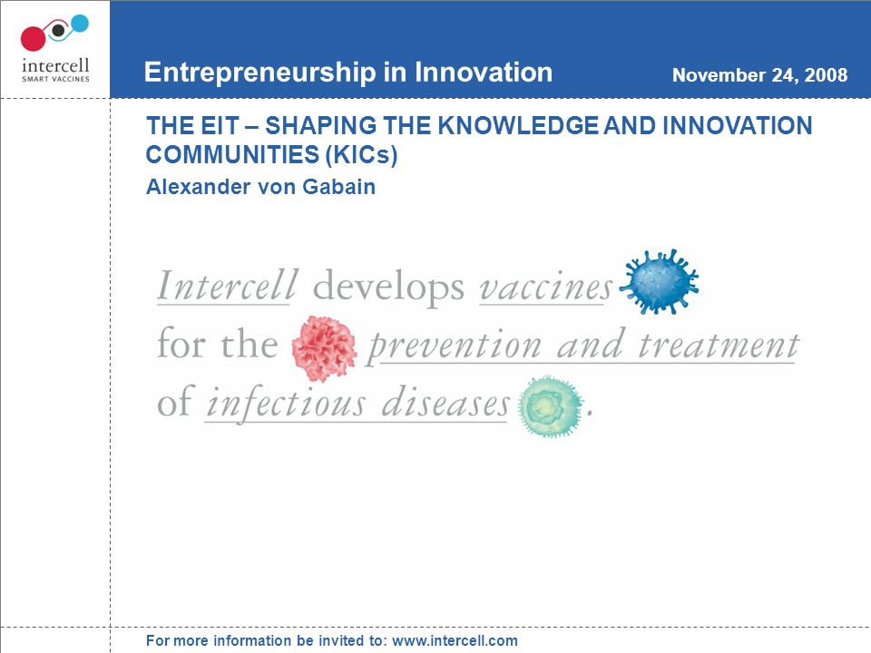 For more information be invited to: www.intercell.com Entrepreneurship in Innovation November 24, 2008 Alexander von Gabain THE EIT – SHAPING THE KNOWLEDGE AND INNOVATION COMMUNITIES (KICs)