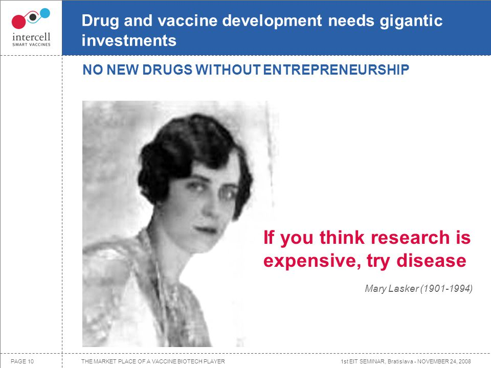 1st EIT SEMINAR, Bratislava - NOVEMBER 24, 2008PAGE 10 Drug and vaccine development needs gigantic investments If you think research is expensive, try disease Mary Lasker (1901-1994) NO NEW DRUGS WITHOUT ENTREPRENEURSHIP THE MARKET PLACE OF A VACCINE BIOTECH PLAYER