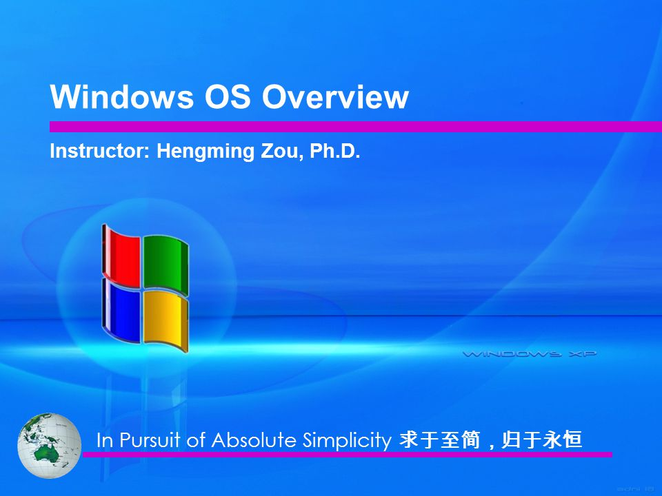 Windows OS Overview Instructor: Hengming Zou, Ph.D. In Pursuit of Absolute Simplicity 求于至简,归于永恒