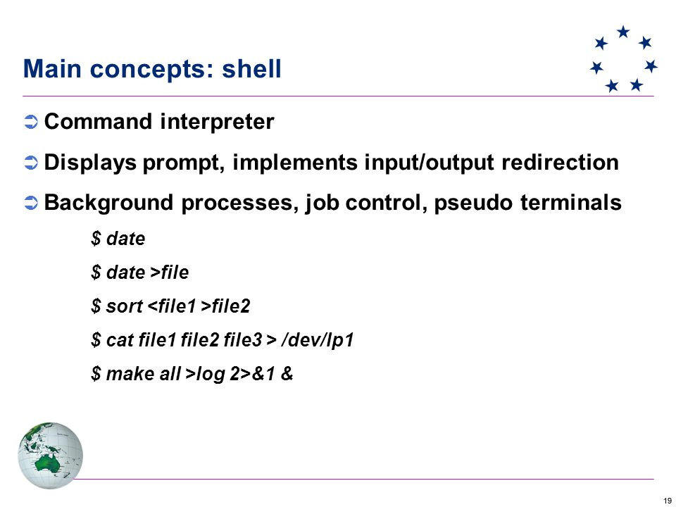 19 Main concepts: shell  Command interpreter  Displays prompt, implements input/output redirection  Background processes, job control, pseudo terminals $ date $ date >file $ sort file2 $ cat file1 file2 file3 > /dev/lp1 $ make all >log 2>&1 &