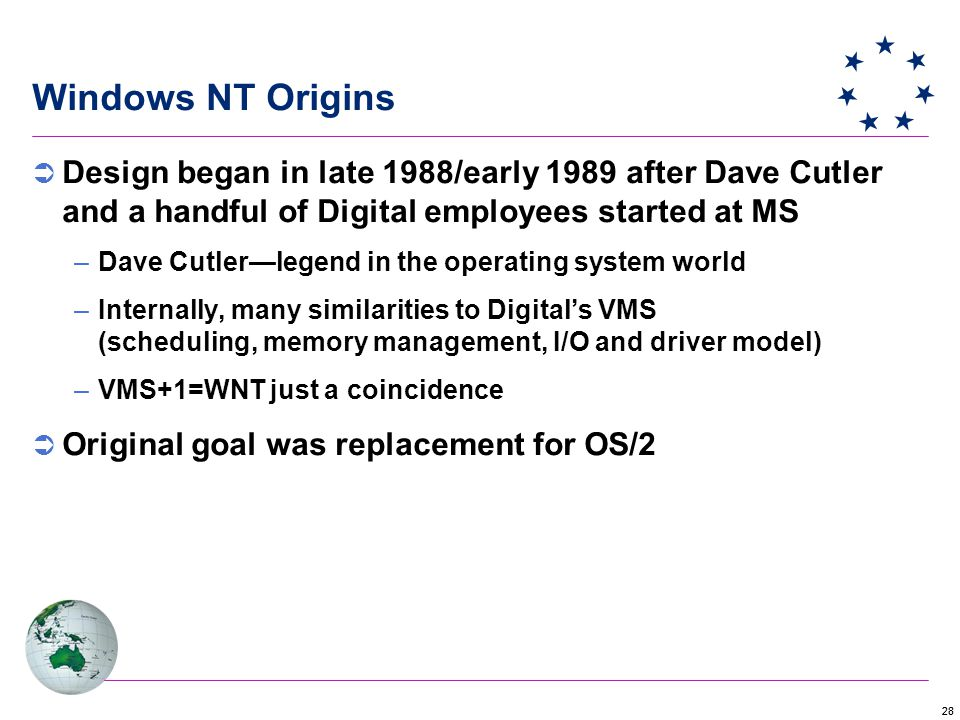 28  Design began in late 1988/early 1989 after Dave Cutler and a handful of Digital employees started at MS –Dave Cutler—legend in the operating system world –Internally, many similarities to Digital's VMS (scheduling, memory management, I/O and driver model) –VMS+1=WNT just a coincidence  Original goal was replacement for OS/2 Windows NT Origins