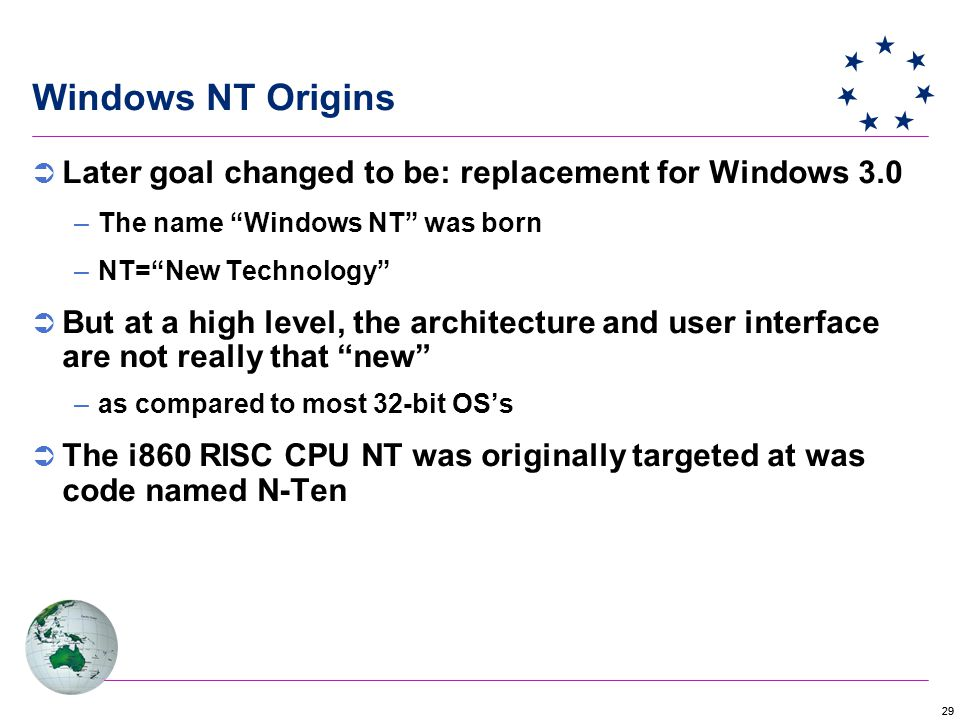 29  Later goal changed to be: replacement for Windows 3.0 –The name Windows NT was born –NT= New Technology  But at a high level, the architecture and user interface are not really that new –as compared to most 32-bit OS's  The i860 RISC CPU NT was originally targeted at was code named N-Ten Windows NT Origins