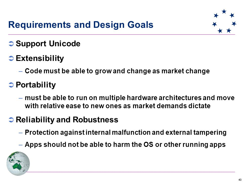 40 Requirements and Design Goals  Support Unicode  Extensibility –Code must be able to grow and change as market change  Portability –must be able to run on multiple hardware architectures and move with relative ease to new ones as market demands dictate  Reliability and Robustness –Protection against internal malfunction and external tampering –Apps should not be able to harm the OS or other running apps