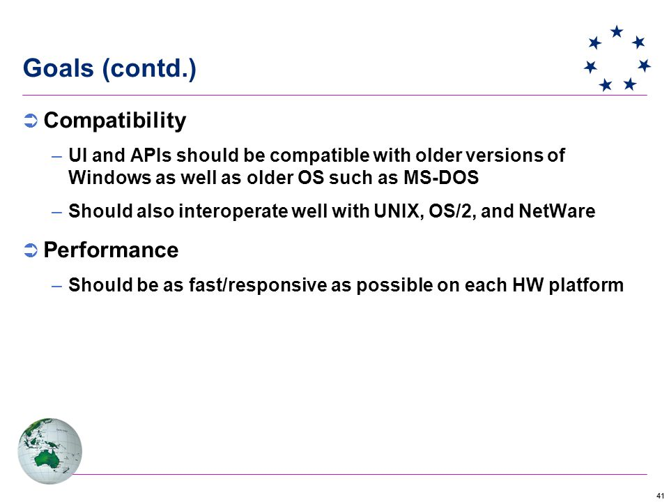 41 Goals (contd.)  Compatibility –UI and APIs should be compatible with older versions of Windows as well as older OS such as MS-DOS –Should also interoperate well with UNIX, OS/2, and NetWare  Performance –Should be as fast/responsive as possible on each HW platform