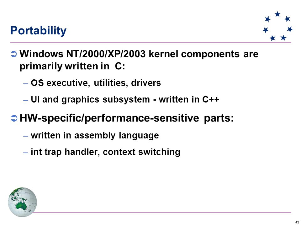 43 Portability  Windows NT/2000/XP/2003 kernel components are primarily written in C: –OS executive, utilities, drivers –UI and graphics subsystem - written in C++  HW-specific/performance-sensitive parts: –written in assembly language –int trap handler, context switching