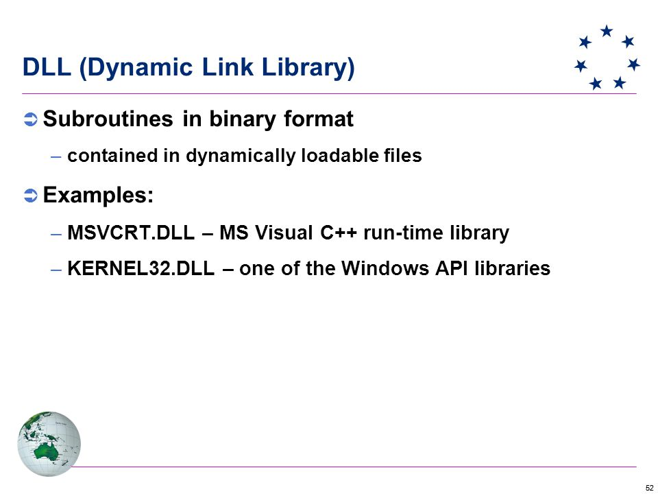 52 DLL (Dynamic Link Library)  Subroutines in binary format –contained in dynamically loadable files  Examples: –MSVCRT.DLL – MS Visual C++ run-time library –KERNEL32.DLL – one of the Windows API libraries