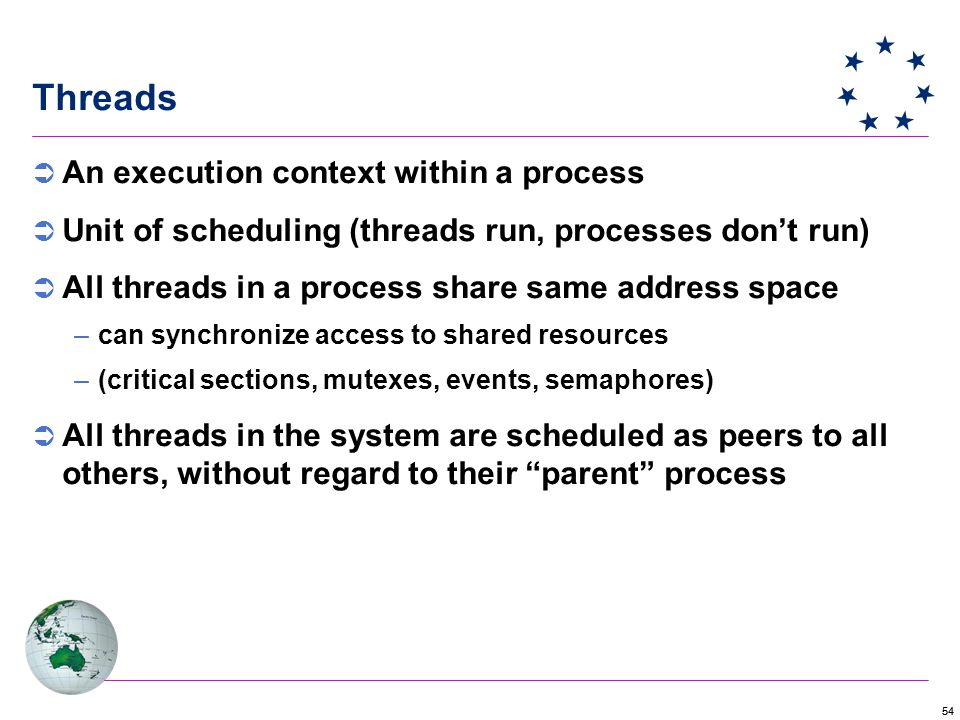 54  An execution context within a process  Unit of scheduling (threads run, processes don't run)  All threads in a process share same address space –can synchronize access to shared resources –(critical sections, mutexes, events, semaphores)  All threads in the system are scheduled as peers to all others, without regard to their parent process Threads