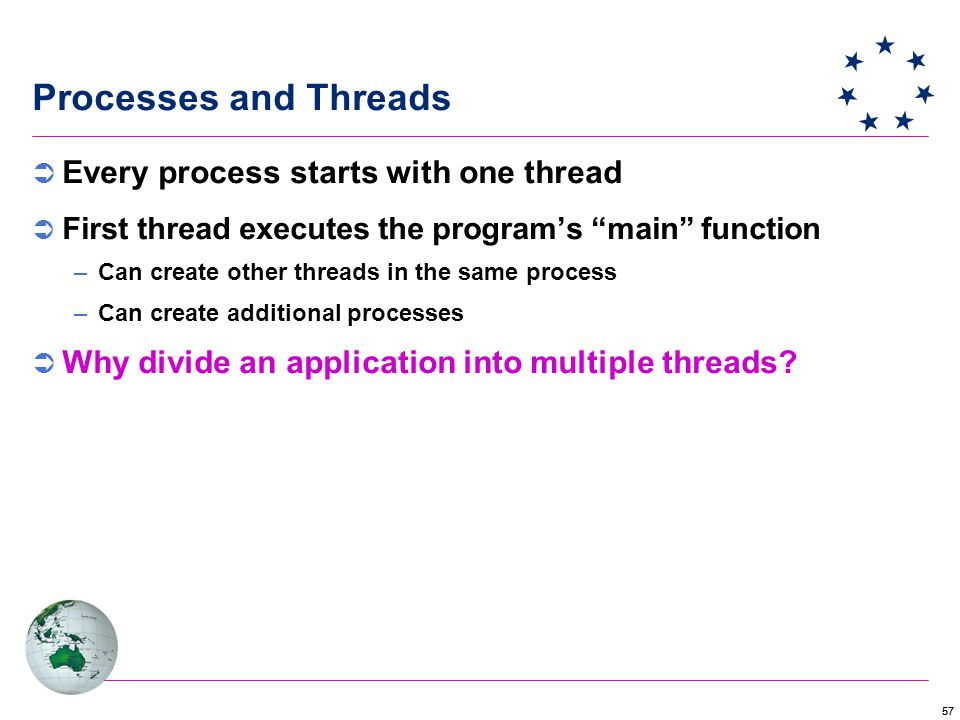 57 Processes and Threads  Every process starts with one thread  First thread executes the program's main function –Can create other threads in the same process –Can create additional processes  Why divide an application into multiple threads