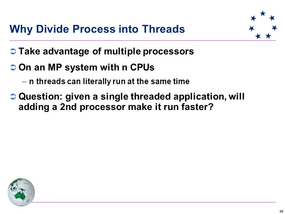 59 Why Divide Process into Threads  Take advantage of multiple processors  On an MP system with n CPUs –n threads can literally run at the same time  Question: given a single threaded application, will adding a 2nd processor make it run faster