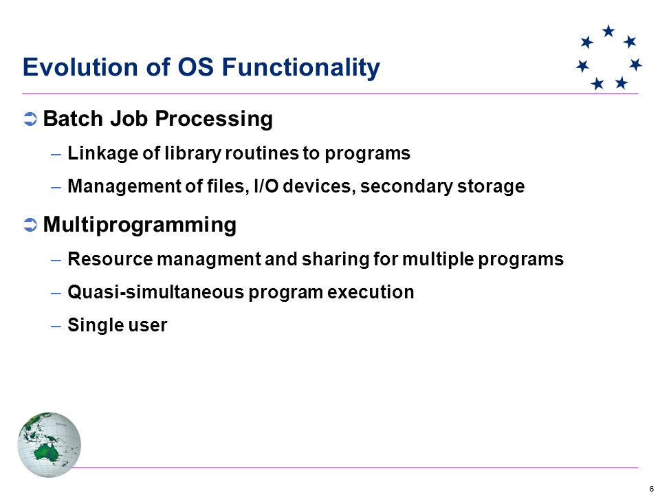 66 Evolution of OS Functionality  Batch Job Processing –Linkage of library routines to programs –Management of files, I/O devices, secondary storage  Multiprogramming –Resource managment and sharing for multiple programs –Quasi-simultaneous program execution –Single user
