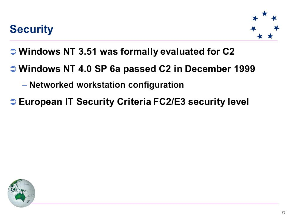 73 Security  Windows NT 3.51 was formally evaluated for C2  Windows NT 4.0 SP 6a passed C2 in December 1999 –Networked workstation configuration  European IT Security Criteria FC2/E3 security level
