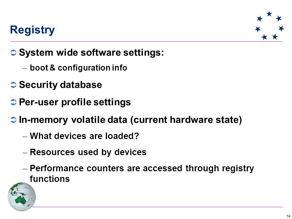74 Registry  System wide software settings: –boot & configuration info  Security database  Per-user profile settings  In-memory volatile data (current hardware state) –What devices are loaded.