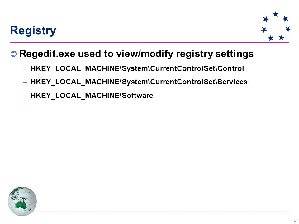 75 Registry  Regedit.exe used to view/modify registry settings –HKEY_LOCAL_MACHINE\System\CurrentControlSet\Control –HKEY_LOCAL_MACHINE\System\CurrentControlSet\Services –HKEY_LOCAL_MACHINE\Software