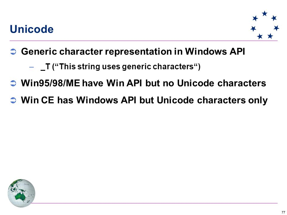 77 Unicode  Generic character representation in Windows API –_T ( This string uses generic characters )  Win95/98/ME have Win API but no Unicode characters  Win CE has Windows API but Unicode characters only