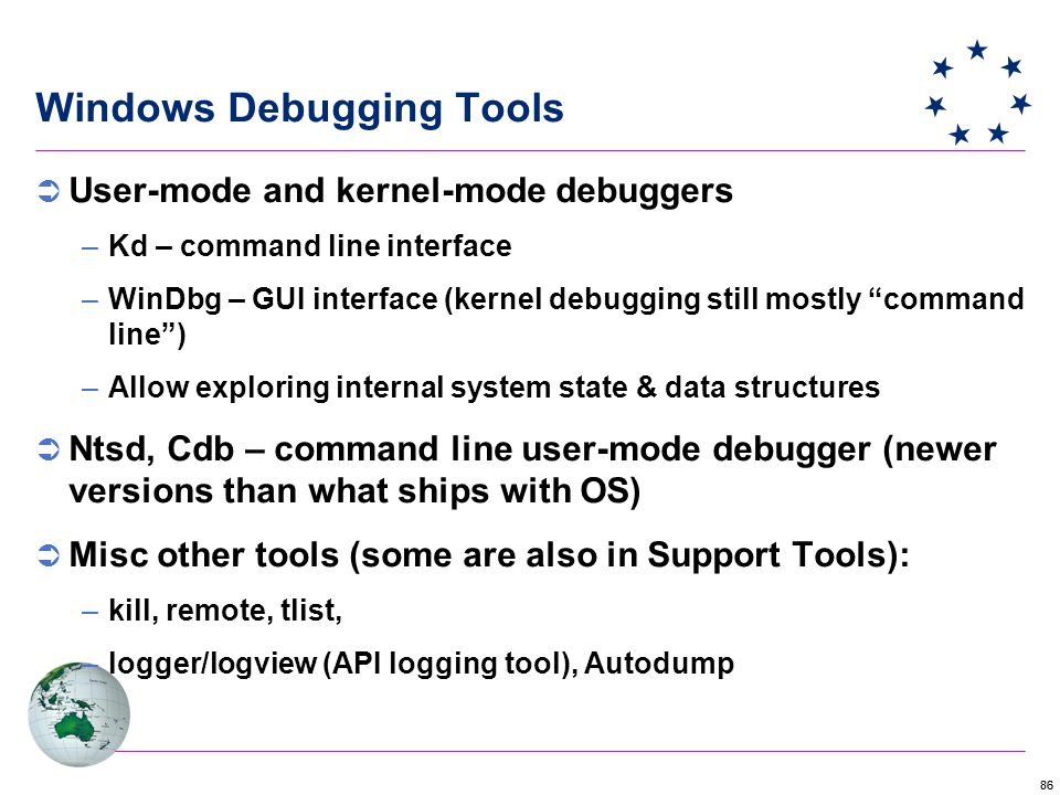 86 Windows Debugging Tools  User-mode and kernel-mode debuggers –Kd – command line interface –WinDbg – GUI interface (kernel debugging still mostly command line ) –Allow exploring internal system state & data structures  Ntsd, Cdb – command line user-mode debugger (newer versions than what ships with OS)  Misc other tools (some are also in Support Tools): –kill, remote, tlist, –logger/logview (API logging tool), Autodump