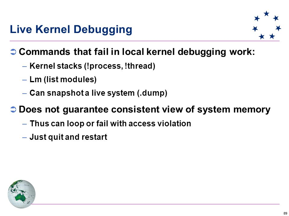 89 Live Kernel Debugging  Commands that fail in local kernel debugging work: –Kernel stacks (!process, !thread) –Lm (list modules) –Can snapshot a live system (.dump)  Does not guarantee consistent view of system memory –Thus can loop or fail with access violation –Just quit and restart