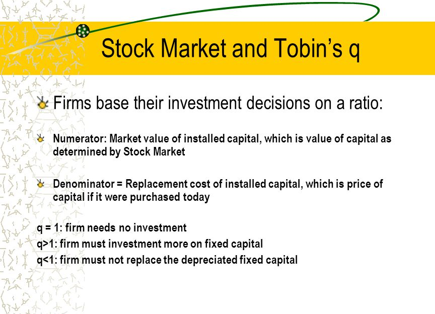 Stock Market and Tobin's q Firms base their investment decisions on a ratio: Numerator: Market value of installed capital, which is value of capital as determined by Stock Market Denominator = Replacement cost of installed capital, which is price of capital if it were purchased today q = 1: firm needs no investment q>1: firm must investment more on fixed capital q<1: firm must not replace the depreciated fixed capital