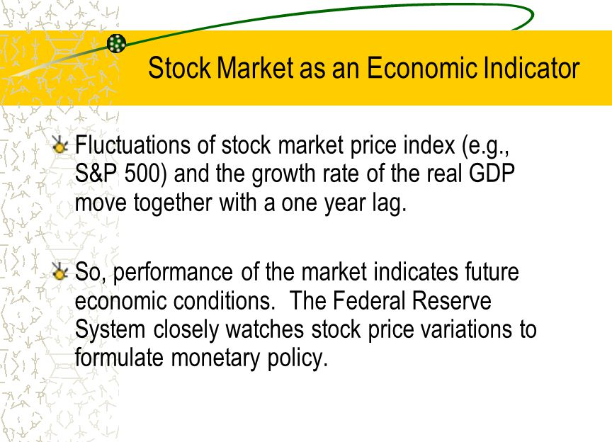 Stock Market as an Economic Indicator Fluctuations of stock market price index (e.g., S&P 500) and the growth rate of the real GDP move together with a one year lag.