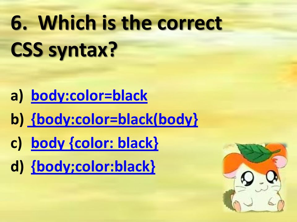 6. Which is the correct CSS syntax? a) body:color=blackbody:color=black b) {body:color=black(body} {body:color=black(body} c) body {color: black}body