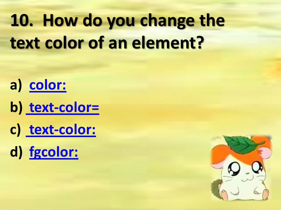 10. How do you change the text color of an element? a) color:color: b) text-color= text-color= c) text-color: text-color: d) fgcolor:fgcolor: