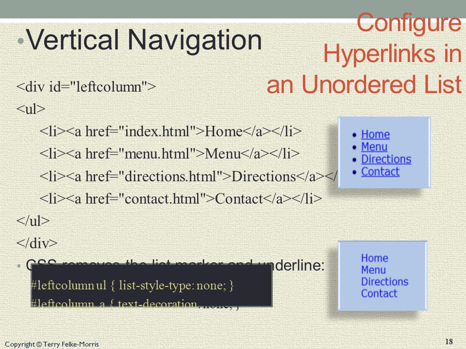 Copyright © Terry Felke-Morris Configure Hyperlinks in an Unordered List Vertical Navigation Home Menu Directions Contact CSS removes the list marker and underline: #leftcolumn ul { list-style-type: none; } #leftcolumn a { text-decoration: none; } 18