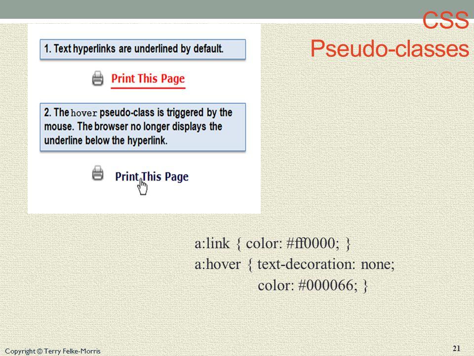Copyright © Terry Felke-Morris CSS Pseudo-classes a:link { color: #ff0000; } a:hover { text-decoration: none; color: #000066; } 21