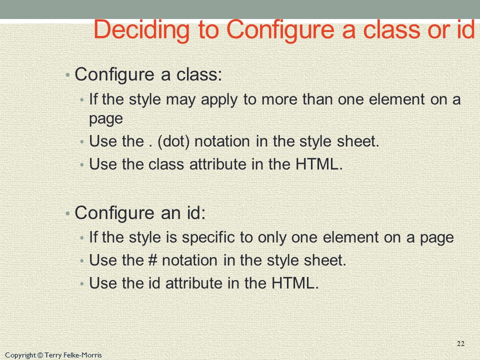 Copyright © Terry Felke-Morris Deciding to Configure a class or id Configure a class: If the style may apply to more than one element on a page Use the.