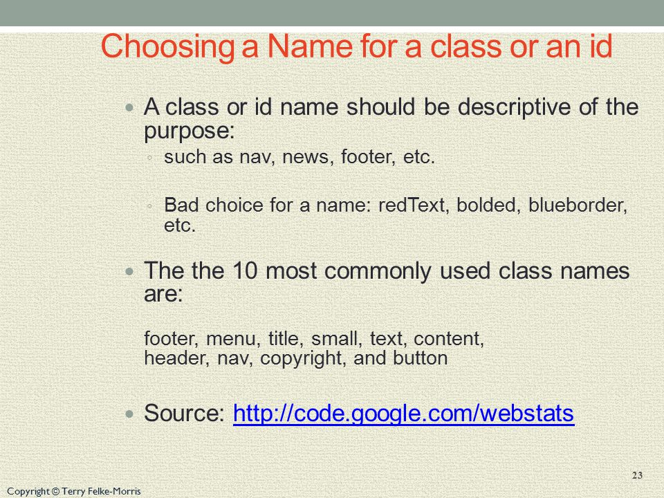 Copyright © Terry Felke-Morris Choosing a Name for a class or an id A class or id name should be descriptive of the purpose: ◦ such as nav, news, footer, etc.