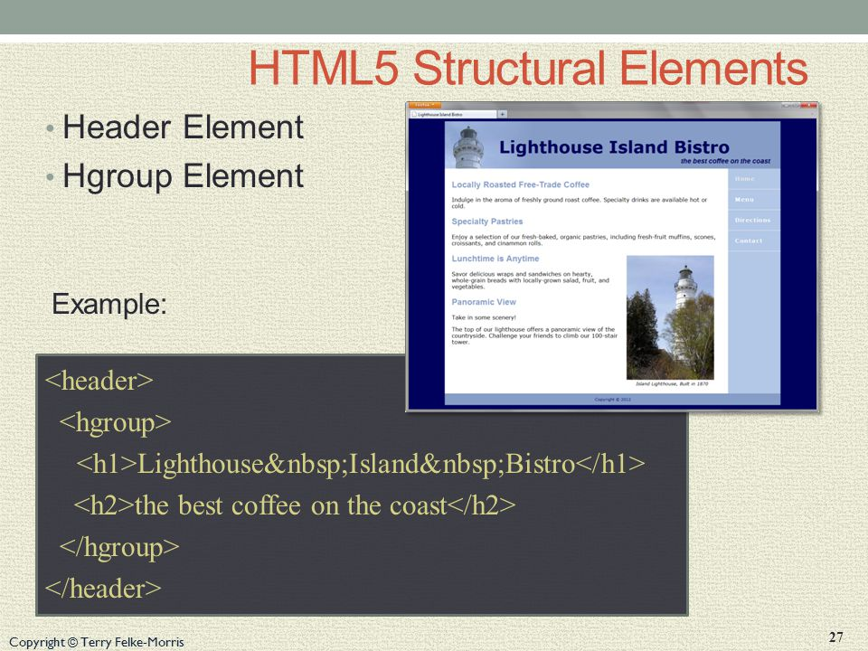 Copyright © Terry Felke-Morris HTML5 Structural Elements Header Element Hgroup Element Example: Lighthouse Island Bistro the best coffee on the coast 27