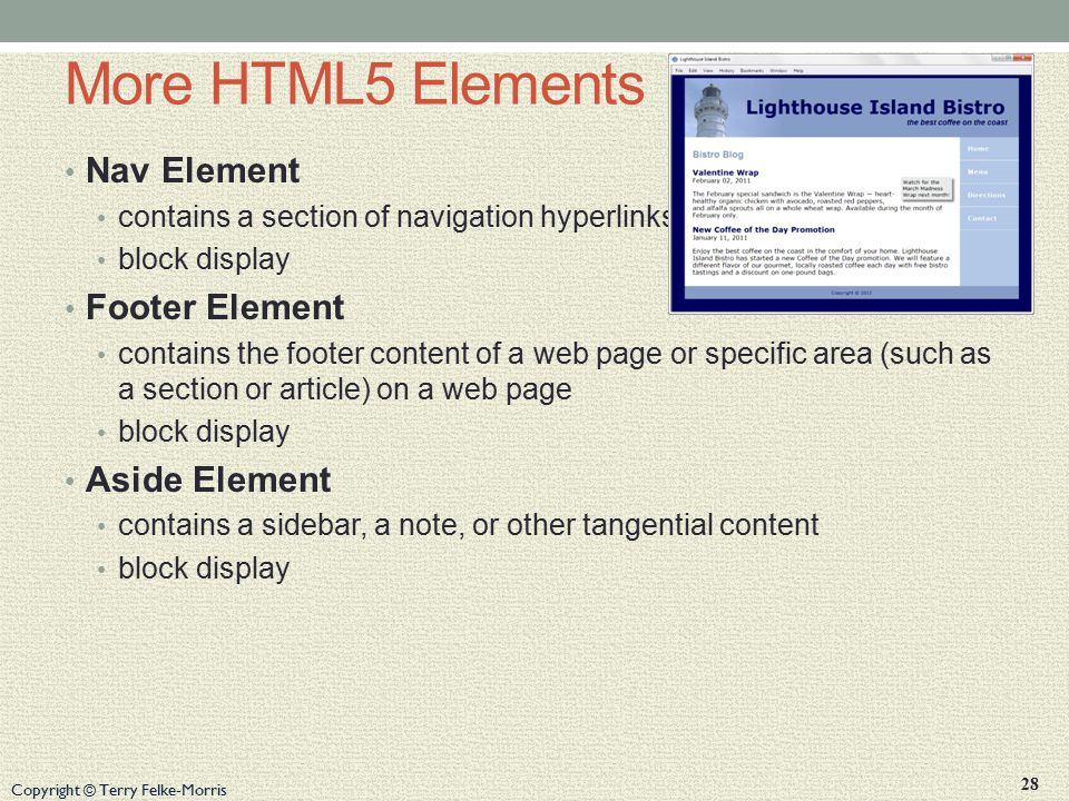 Copyright © Terry Felke-Morris More HTML5 Elements Nav Element contains a section of navigation hyperlinks block display Footer Element contains the footer content of a web page or specific area (such as a section or article) on a web page block display Aside Element contains a sidebar, a note, or other tangential content block display 28