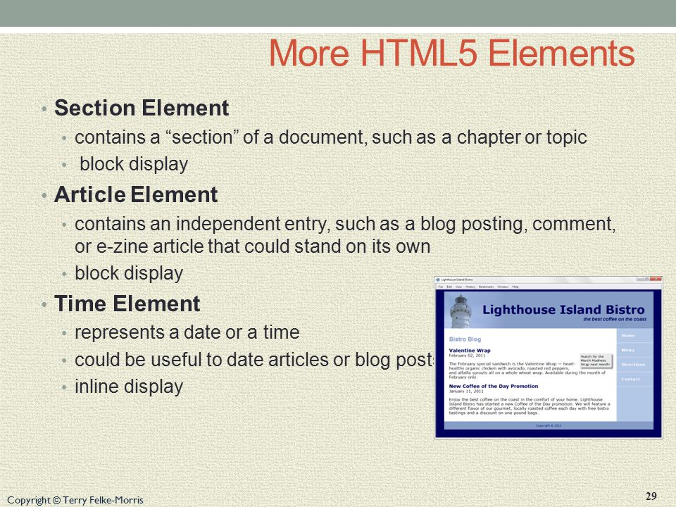 Copyright © Terry Felke-Morris More HTML5 Elements Section Element contains a section of a document, such as a chapter or topic block display Article Element contains an independent entry, such as a blog posting, comment, or e-zine article that could stand on its own block display Time Element represents a date or a time could be useful to date articles or blog posts inline display 29