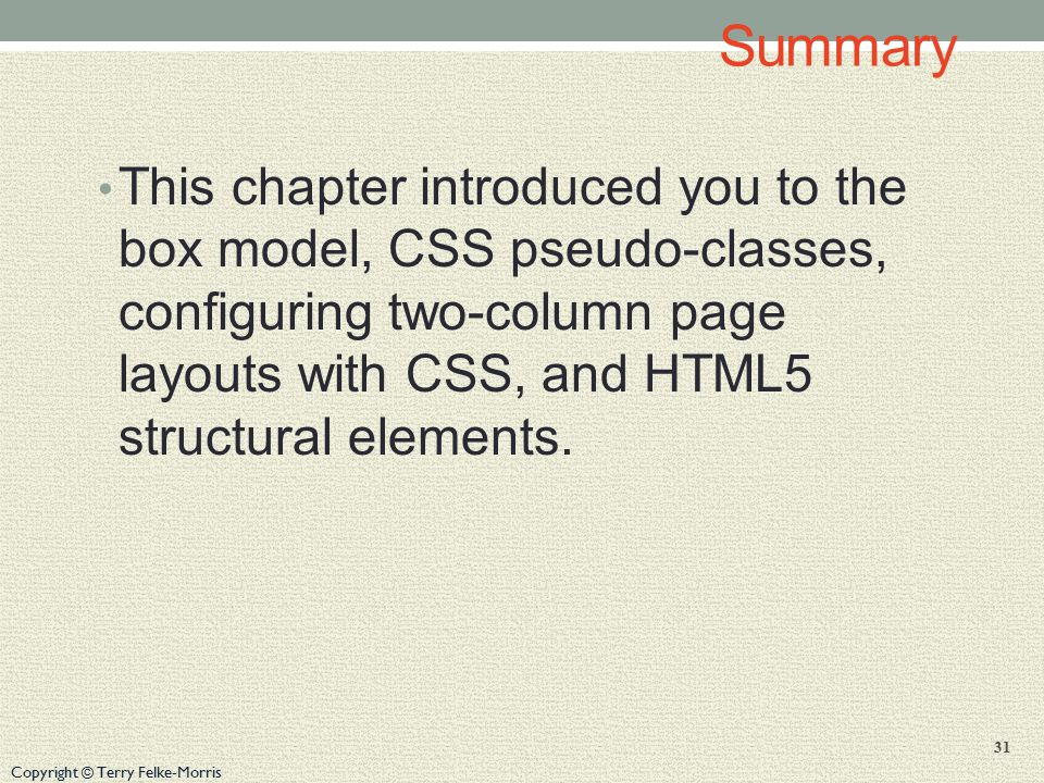 Copyright © Terry Felke-Morris Summary This chapter introduced you to the box model, CSS pseudo-classes, configuring two-column page layouts with CSS, and HTML5 structural elements.