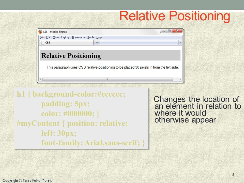 Copyright © Terry Felke-Morris Relative Positioning Changes the location of an element in relation to where it would otherwise appear 8 h1 { background-color:#cccccc; padding: 5px; color: #000000; } #myContent { position: relative; left: 30px; font-family: Arial,sans-serif; } h1 { background-color:#cccccc; padding: 5px; color: #000000; } #myContent { position: relative; left: 30px; font-family: Arial,sans-serif; }