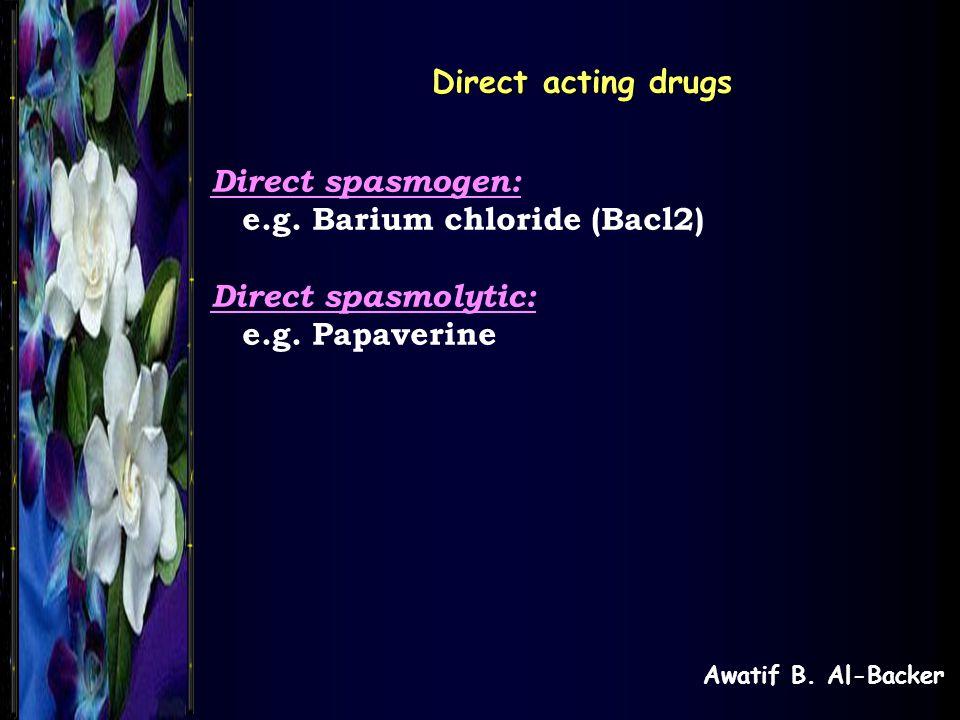 Awatif B. Al-Backer Direct acting drugs Direct spasmogen: e.g. Barium chloride (Bacl2) Direct spasmolytic: e.g. Papaverine