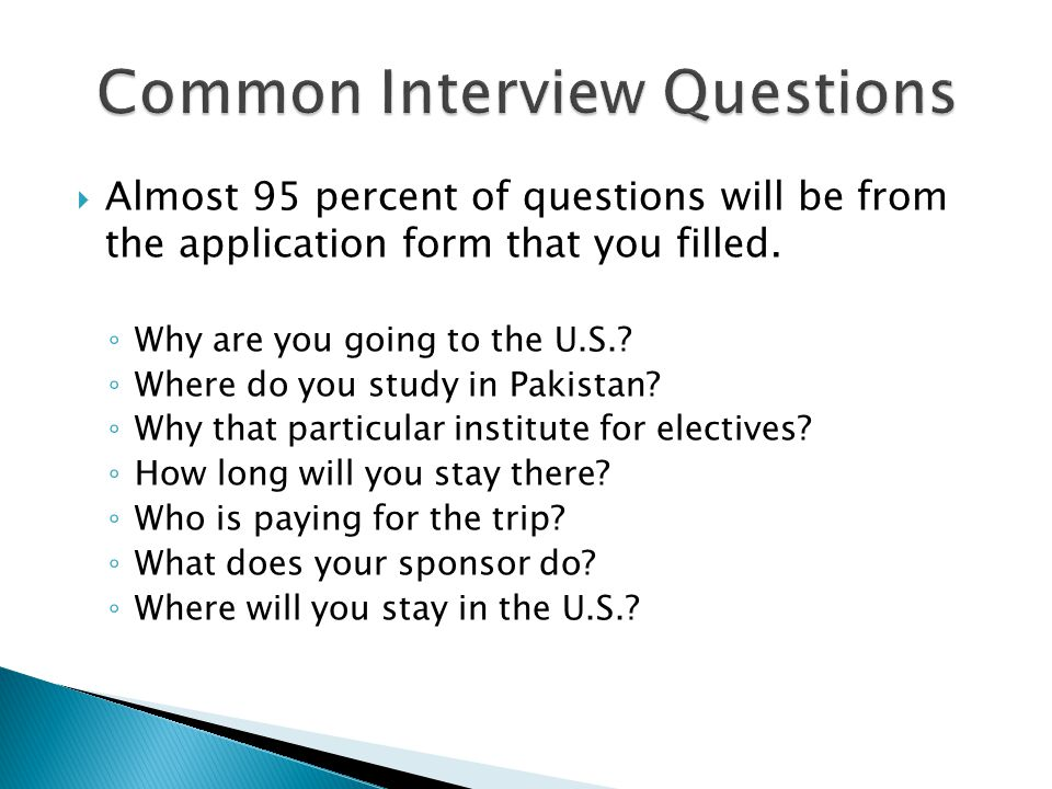  Almost 95 percent of questions will be from the application form that you filled. ◦ Why are you going to the U.S.? ◦ Where do you study in Pakistan?