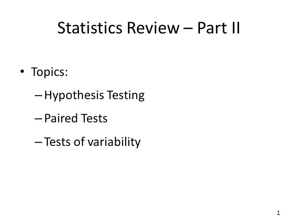 Statistics Review – Part II Topics: – Hypothesis Testing – Paired Tests – Tests of variability 1