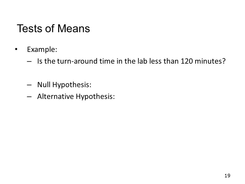 Example: – Is the turn-around time in the lab less than 120 minutes.