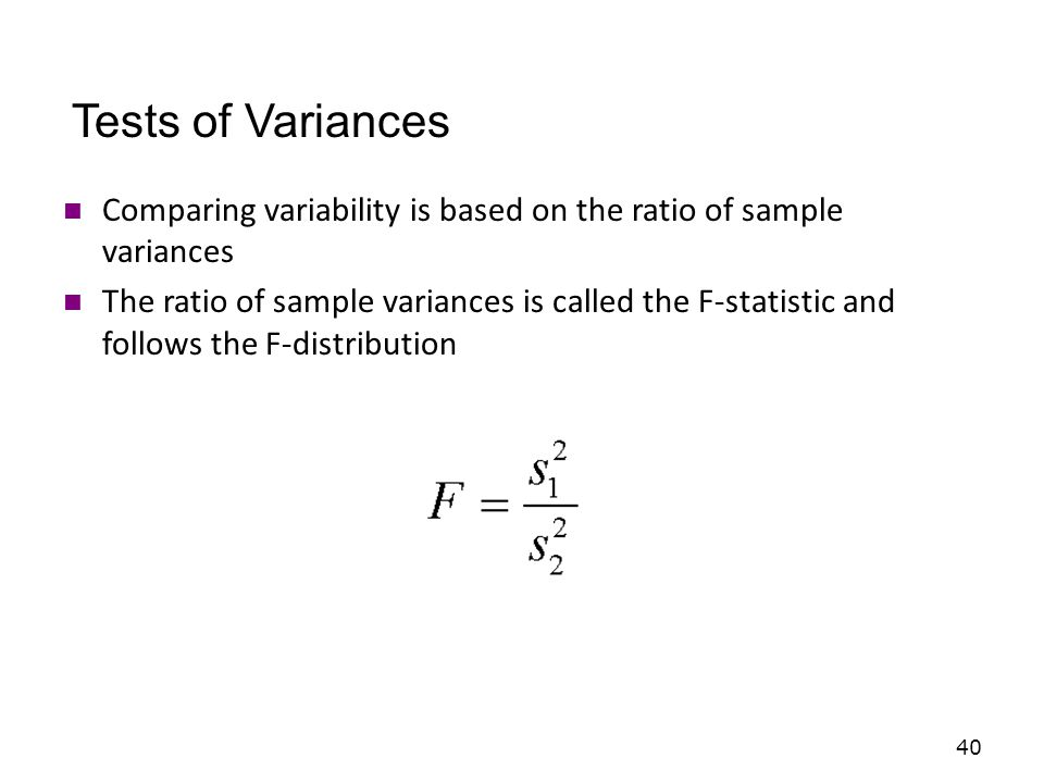 40 Comparing variability is based on the ratio of sample variances The ratio of sample variances is called the F-statistic and follows the F-distribution Tests of Variances