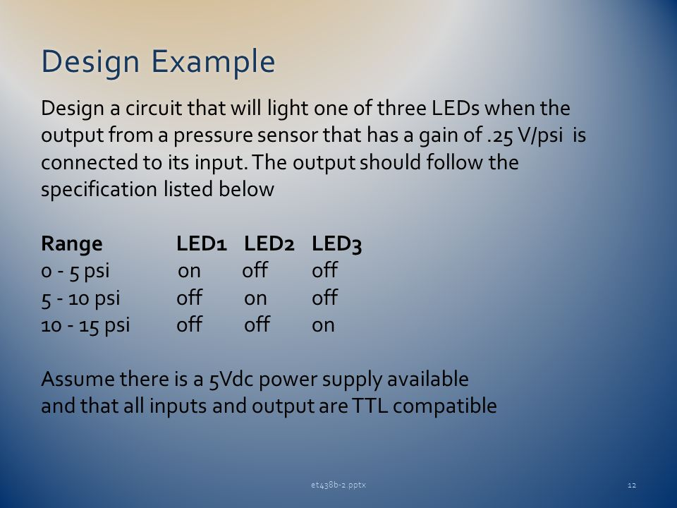 Design ExampleDesign Example et438b-2.pptx12 Design a circuit that will light one of three LEDs when the output from a pressure sensor that has a gain of.25 V/psi is connected to its input.