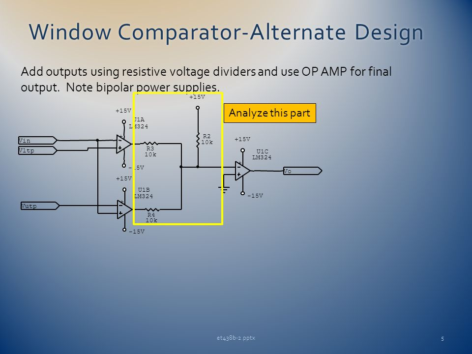 Window Comparator-Alternate DesignWindow Comparator-Alternate Design et438b-2.pptx5 Add outputs using resistive voltage dividers and use OP AMP for final output.