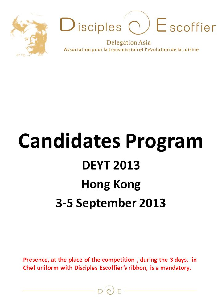 Candidates Program DEYT 2013 Hong Kong 3-5 September 2013 Presence, at the place of the competition, during the 3 days, in Chef uniform with Disciples Escoffier's ribbon, is a mandatory.