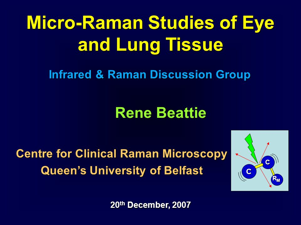 Micro-Raman Studies of Eye and Lung Tissue Infrared & Raman Discussion Group 20 th December, 2007 Centre for Clinical Raman Microscopy Queen's Univers