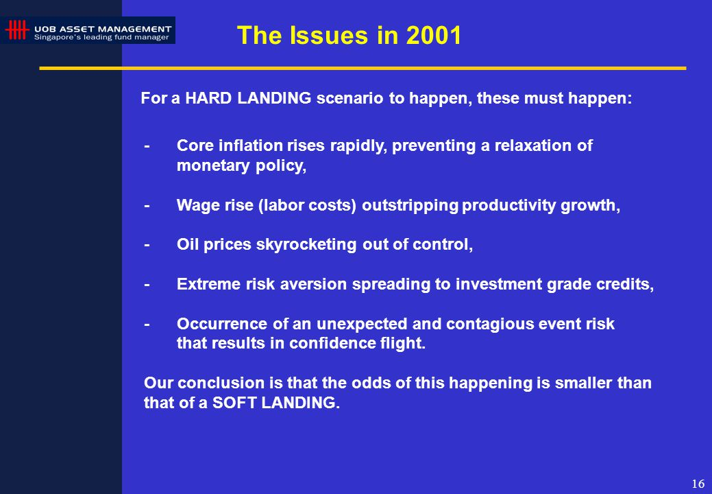 16 The Issues in 2001 For a HARD LANDING scenario to happen, these must happen: -Core inflation rises rapidly, preventing a relaxation of monetary policy, -Wage rise (labor costs) outstripping productivity growth, -Oil prices skyrocketing out of control, -Extreme risk aversion spreading to investment grade credits, -Occurrence of an unexpected and contagious event risk that results in confidence flight.