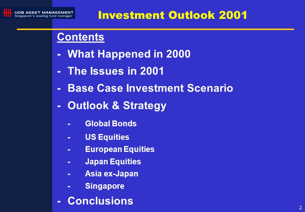 2 Investment Outlook 2001 Contents -What Happened in 2000 -The Issues in 2001 -Base Case Investment Scenario -Outlook & Strategy -Global Bonds -US Equities -European Equities -Japan Equities -Asia ex-Japan -Singapore -Conclusions